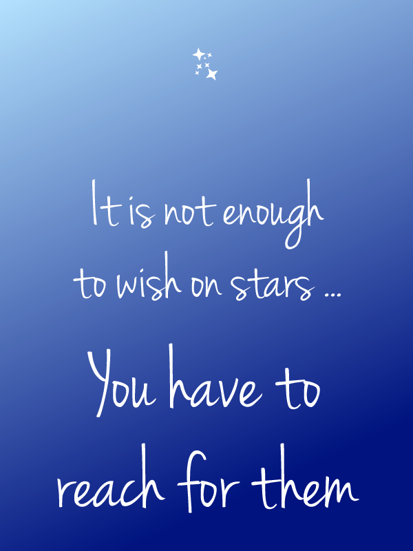 It is not enough to wish on stars ... you have to reach for them
